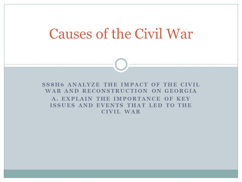 Causes of the Civil War SS8H6 Analyze the impact of the civil war and reconstruction on Georgia.