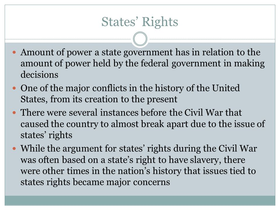States' Rights Amount of power a state government has in relation to the amount of power held by the federal government in making decisions.