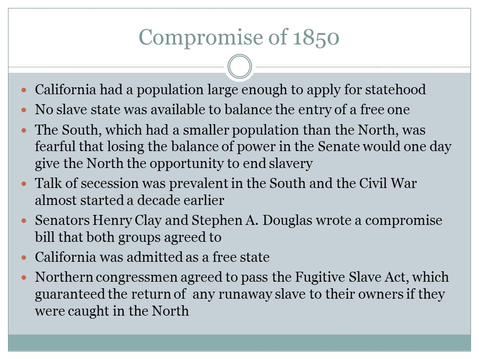 Compromise of 1850 California had a population large enough to apply for statehood. No slave state was available to balance the entry of a free one.