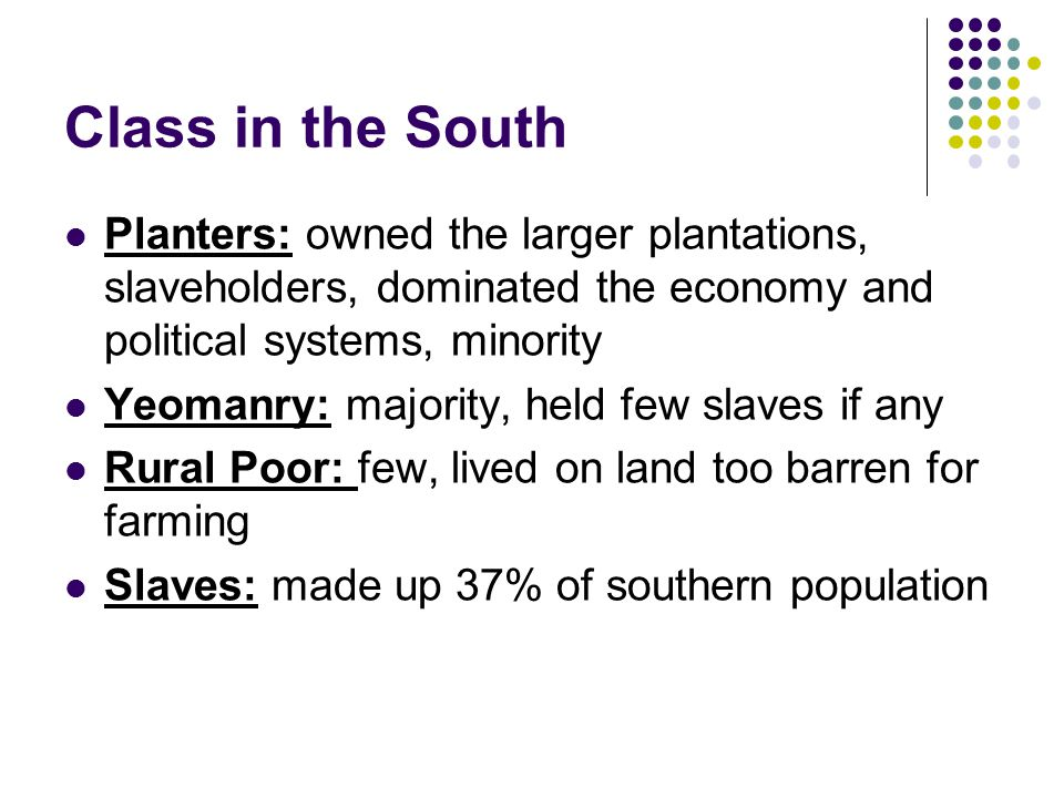 Class in the South Planters: owned the larger plantations, slaveholders, dominated the economy and political systems, minority.