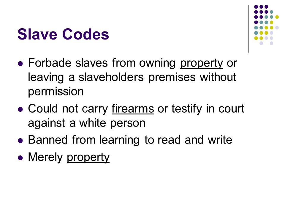 Slave Codes Forbade slaves from owning property or leaving a slaveholders premises without permission.