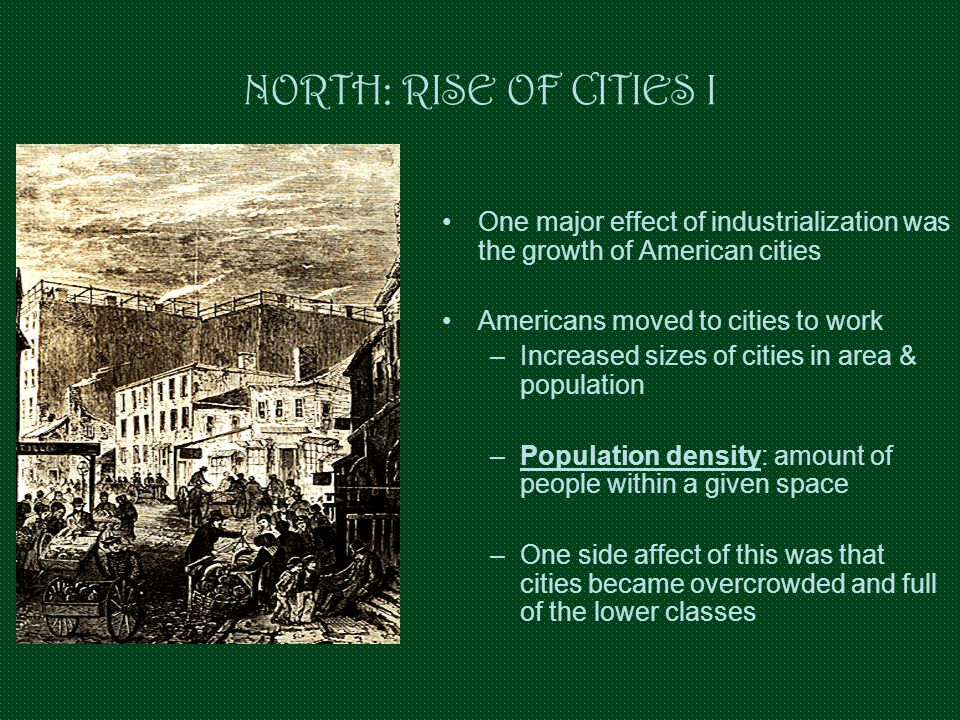 NORTH: RISE OF CITIES I One major effect of industrialization was the growth of American cities. Americans moved to cities to work.