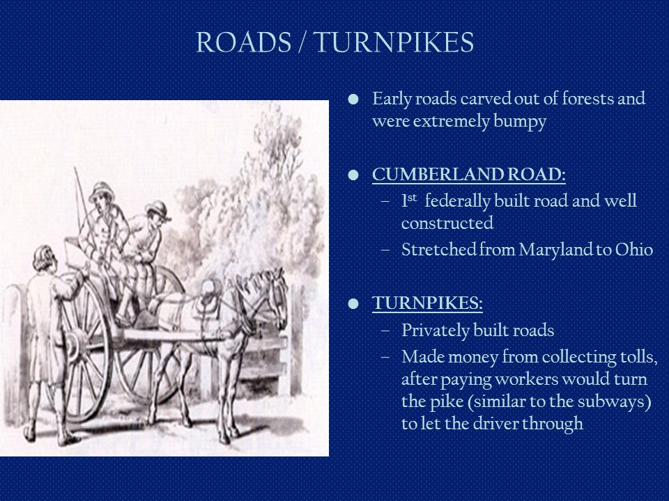 ROADS / TURNPIKES Early roads carved out of forests and were extremely bumpy. CUMBERLAND ROAD: 1st federally built road and well constructed.