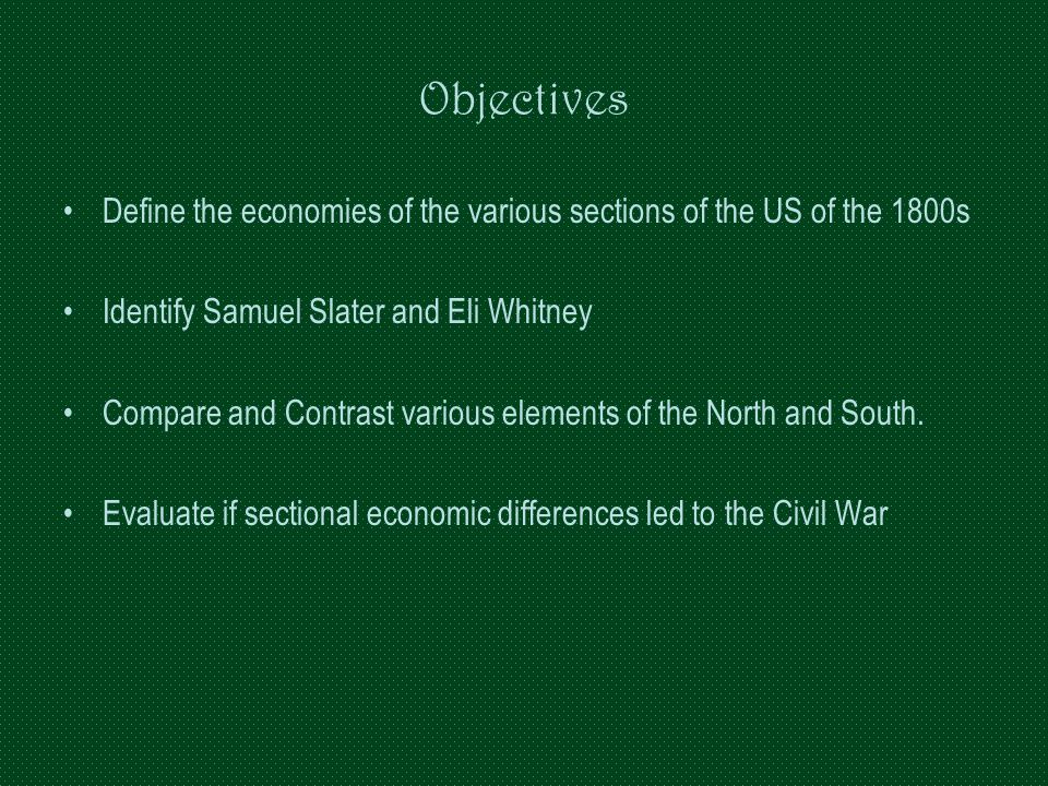 Objectives Define the economies of the various sections of the US of the 1800s. Identify Samuel Slater and Eli Whitney.