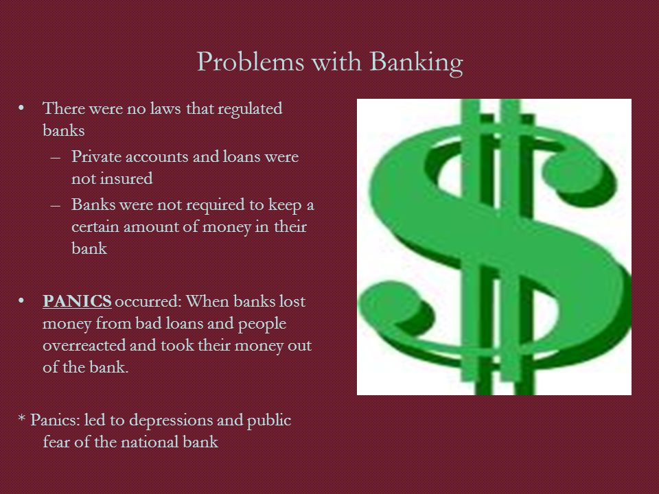 Problems with Banking There were no laws that regulated banks