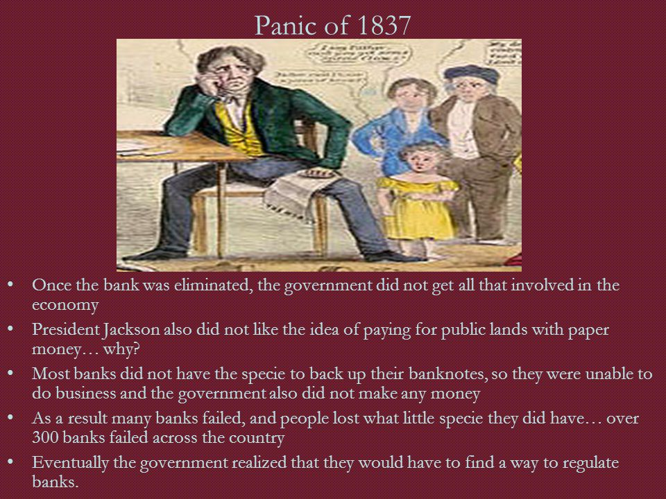 Panic of 1837 Once the bank was eliminated, the government did not get all that involved in the economy.