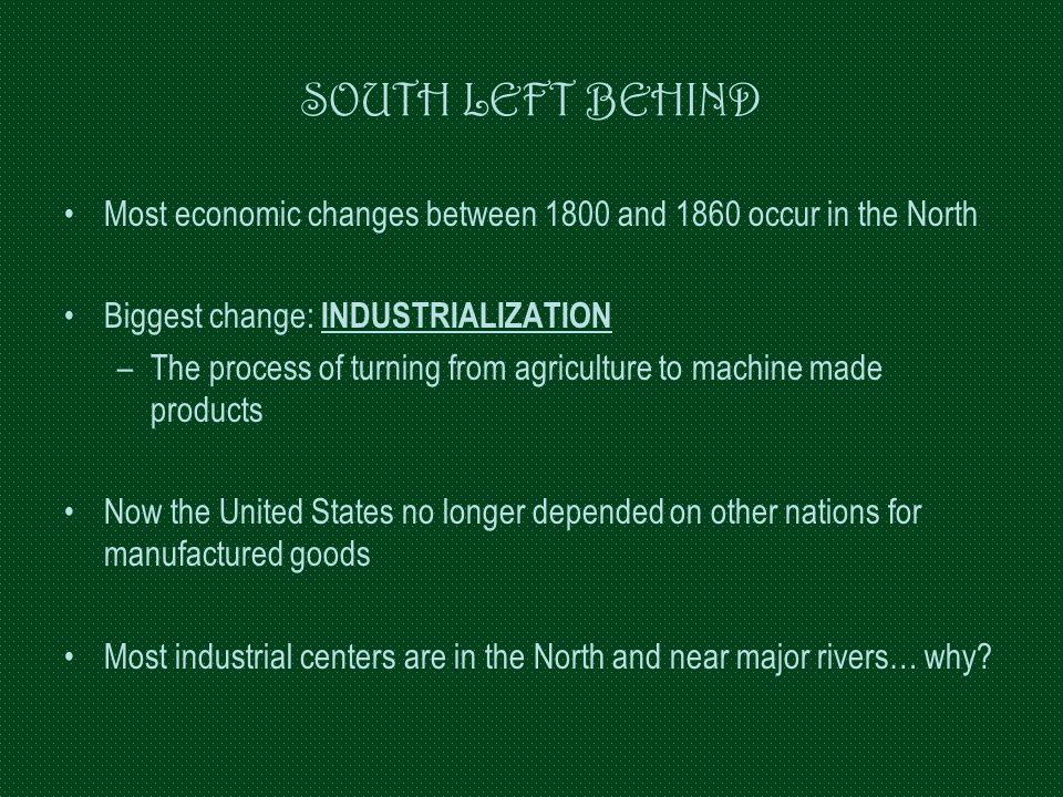 SOUTH LEFT BEHIND Most economic changes between 1800 and 1860 occur in the North. Biggest change: INDUSTRIALIZATION.
