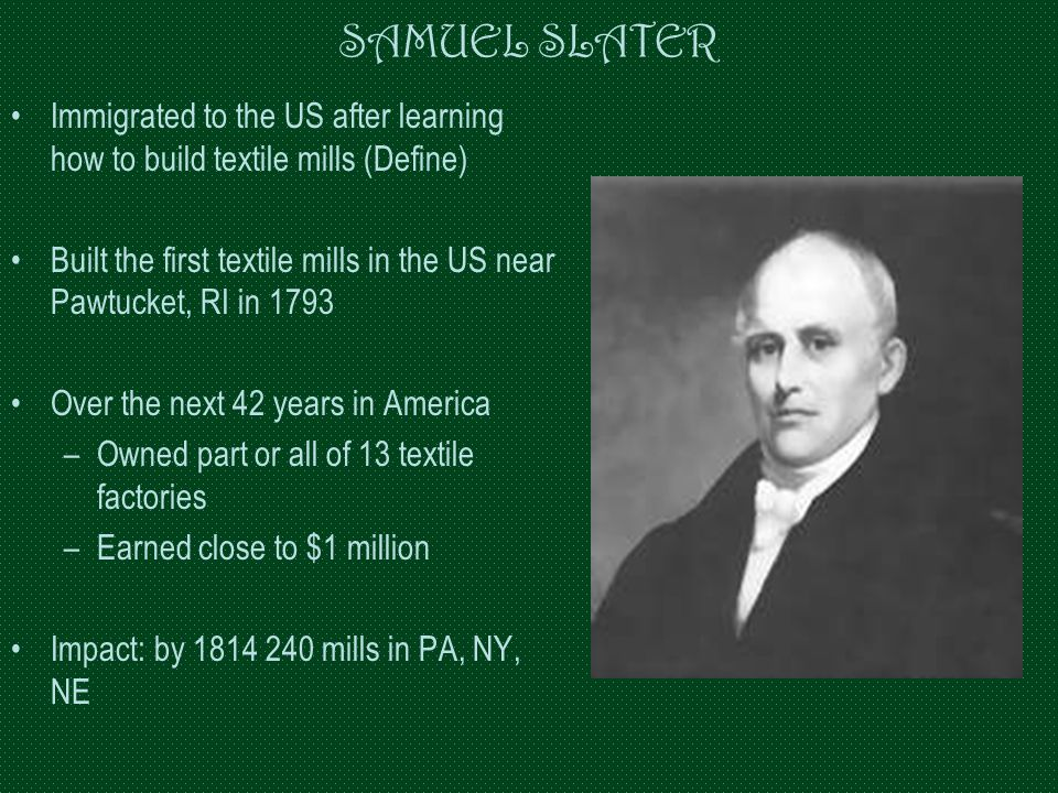 SAMUEL SLATER Immigrated to the US after learning how to build textile mills (Define)
