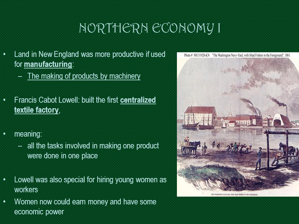 NORTHERN ECONOMY I Land in New England was more productive if used for manufacturing: The making of products by machinery.