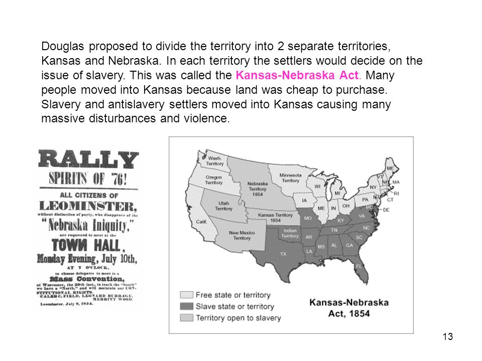 Douglas proposed to divide the territory into 2 separate territories, Kansas and Nebraska. In each territory the settlers would decide on the issue of slavery. This was called the Kansas-Nebraska Act. Many people moved into Kansas because land was cheap to purchase.