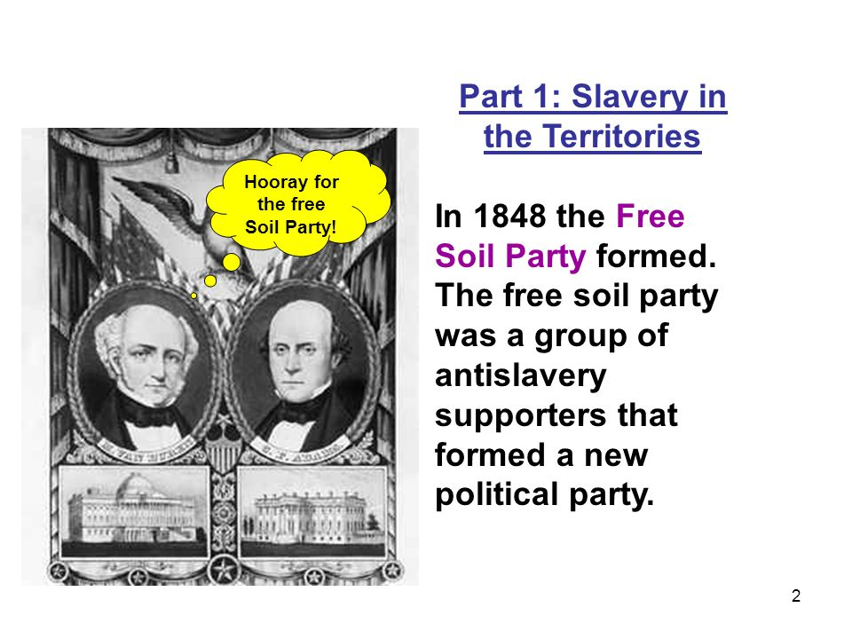 Part 1: Slavery in the Territories Hooray for the free Soil Party!