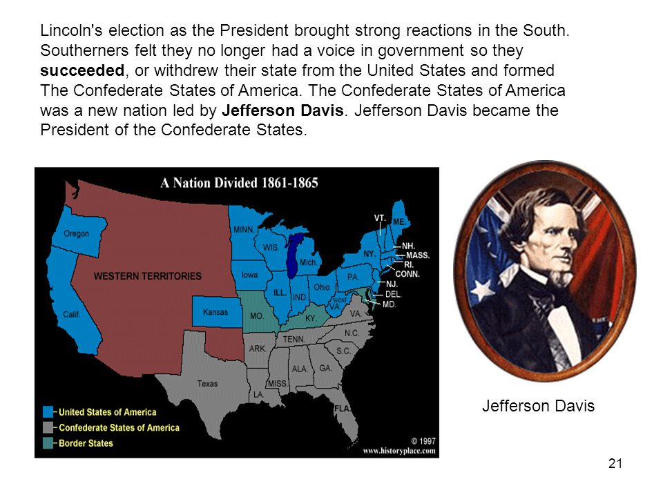 Lincoln s election as the President brought strong reactions in the South. Southerners felt they no longer had a voice in government so they succeeded, or withdrew their state from the United States and formed The Confederate States of America. The Confederate States of America was a new nation led by Jefferson Davis. Jefferson Davis became the President of the Confederate States.