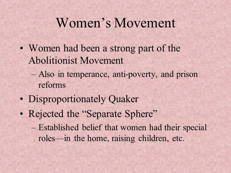 Women's Movement Women had been a strong part of the Abolitionist Movement. Also in temperance, anti-poverty, and prison reforms.
