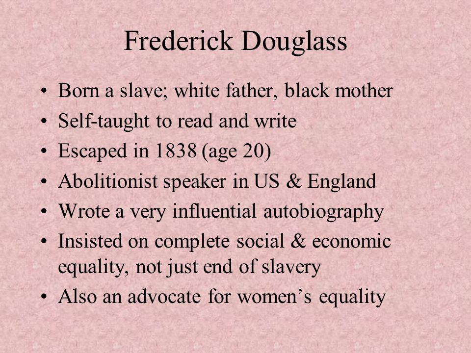 Frederick Douglass Born a slave; white father, black mother