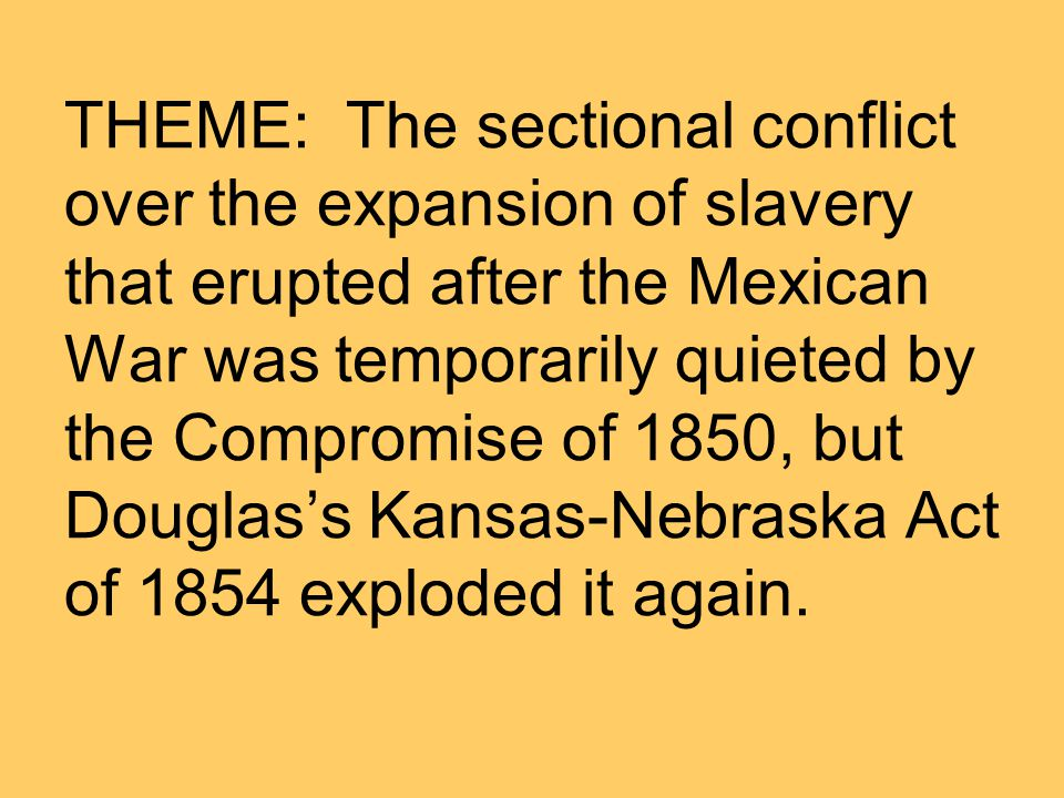 THEME: The sectional conflict over the expansion of slavery that erupted after the Mexican War was temporarily quieted by the Compromise of 1850, but Douglas's Kansas-Nebraska Act of 1854 exploded it again.