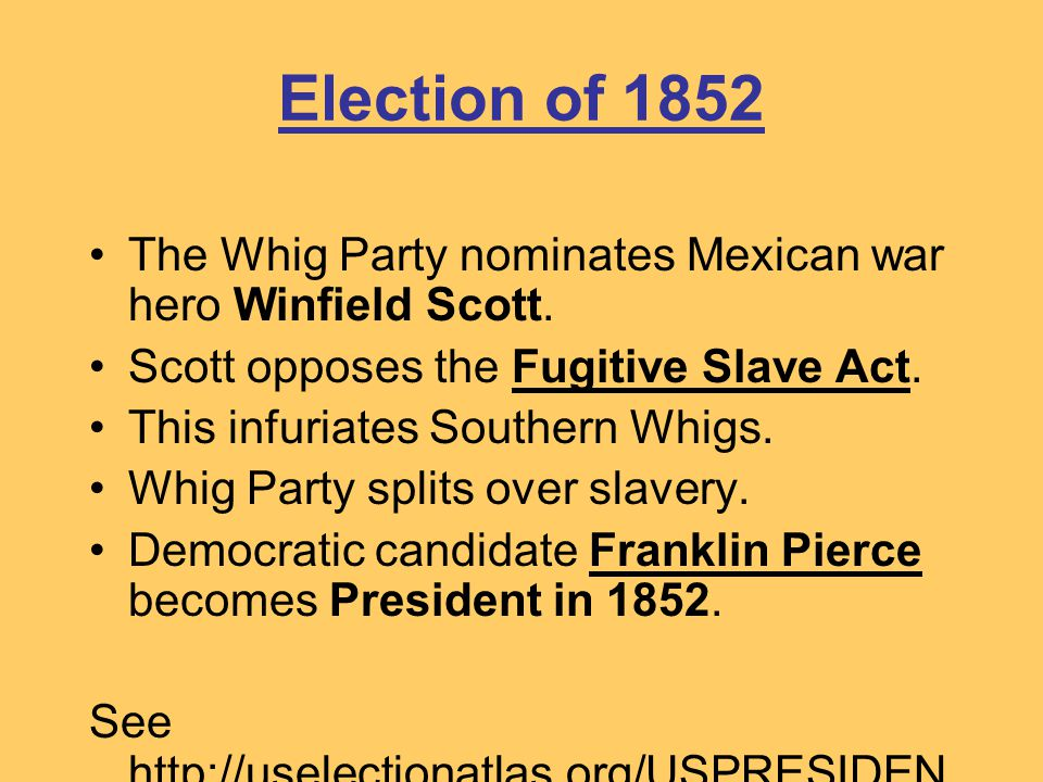 Election of 1852 The Whig Party nominates Mexican war hero Winfield Scott. Scott opposes the Fugitive Slave Act.