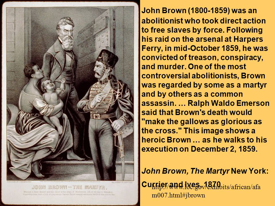 John Brown (1800-1859) was an abolitionist who took direct action to free slaves by force. Following his raid on the arsenal at Harpers Ferry, in mid-October 1859, he was convicted of treason, conspiracy, and murder. One of the most controversial abolitionists, Brown was regarded by some as a martyr and by others as a common assassin. … Ralph Waldo Emerson said that Brown s death would make the gallows as glorious as the cross. This image shows a heroic Brown … as he walks to his execution on December 2, 1859.