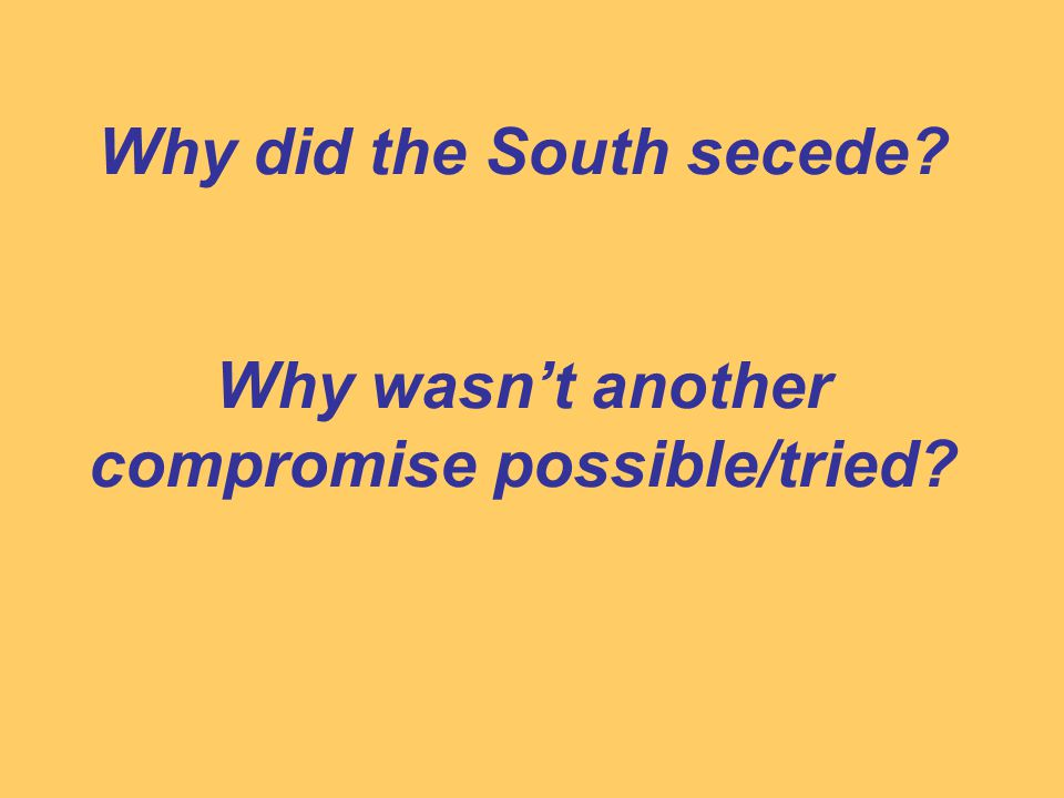 Why did the South secede Why wasn't another compromise possible/tried
