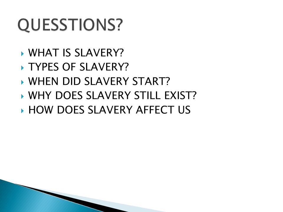 QUESSTIONS WHAT IS SLAVERY TYPES OF SLAVERY WHEN DID SLAVERY START