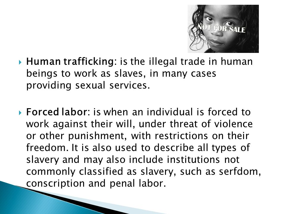 Human trafficking: is the illegal trade in human beings to work as slaves, in many cases providing sexual services.