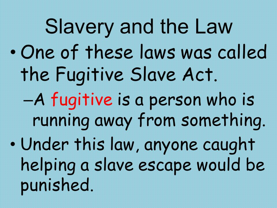 Slavery and the Law One of these laws was called the Fugitive Slave Act. A fugitive is a person who is running away from something.