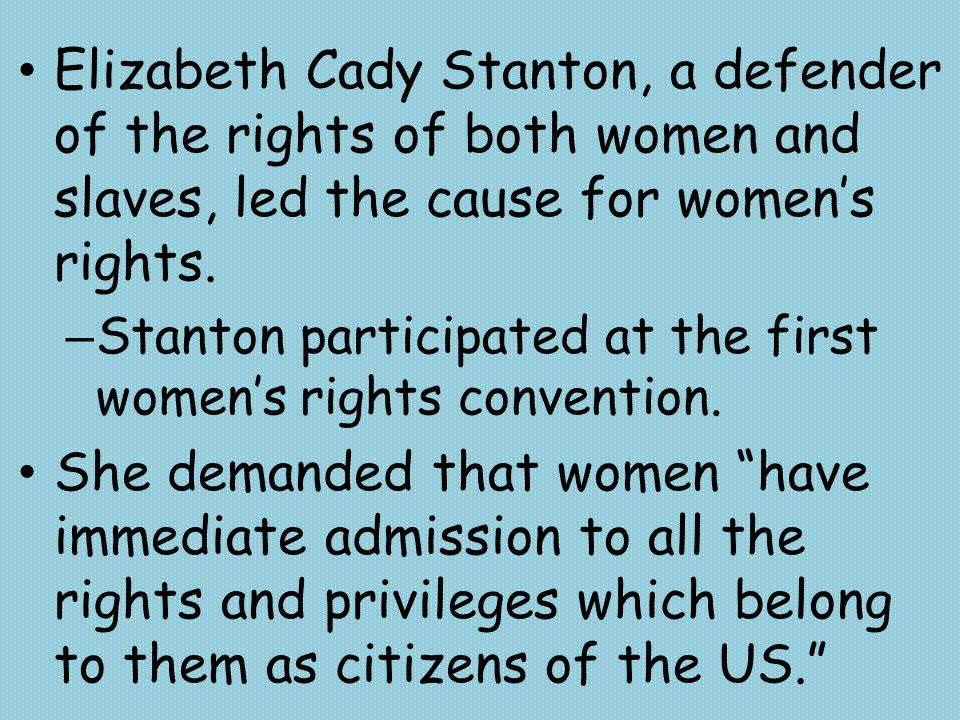 Elizabeth Cady Stanton, a defender of the rights of both women and slaves, led the cause for women's rights.