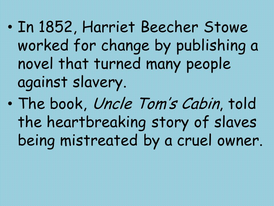 In 1852, Harriet Beecher Stowe worked for change by publishing a novel that turned many people against slavery.
