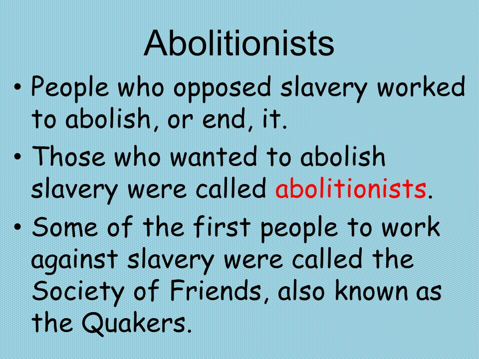 Abolitionists People who opposed slavery worked to abolish, or end, it. Those who wanted to abolish slavery were called abolitionists.