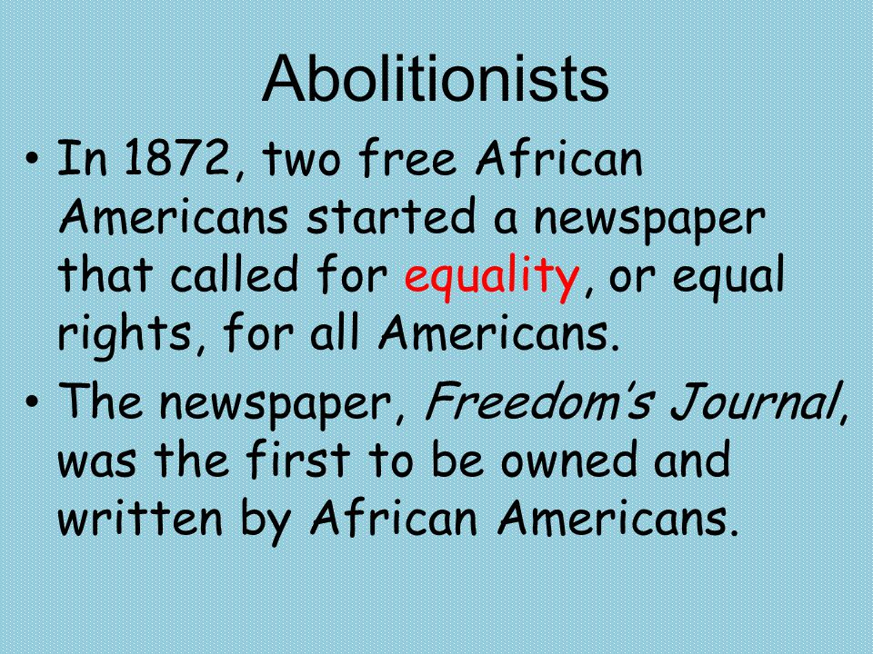 Abolitionists In 1872, two free African Americans started a newspaper that called for equality, or equal rights, for all Americans.