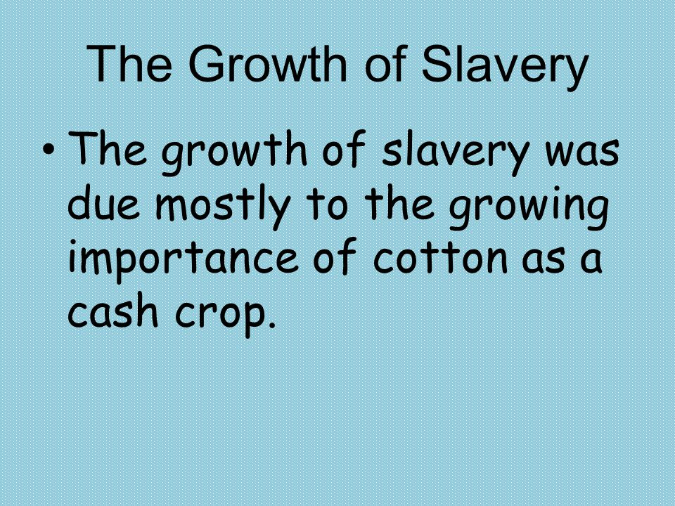 The Growth of Slavery The growth of slavery was due mostly to the growing importance of cotton as a cash crop.