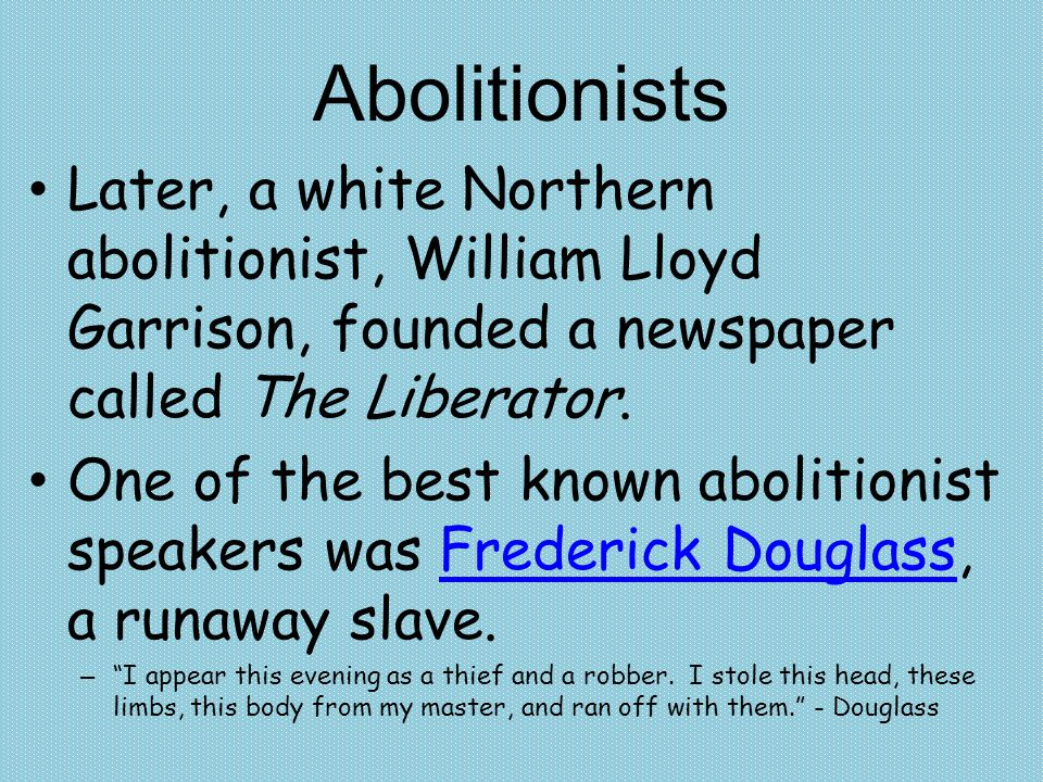 Abolitionists Later, a white Northern abolitionist, William Lloyd Garrison, founded a newspaper called The Liberator.