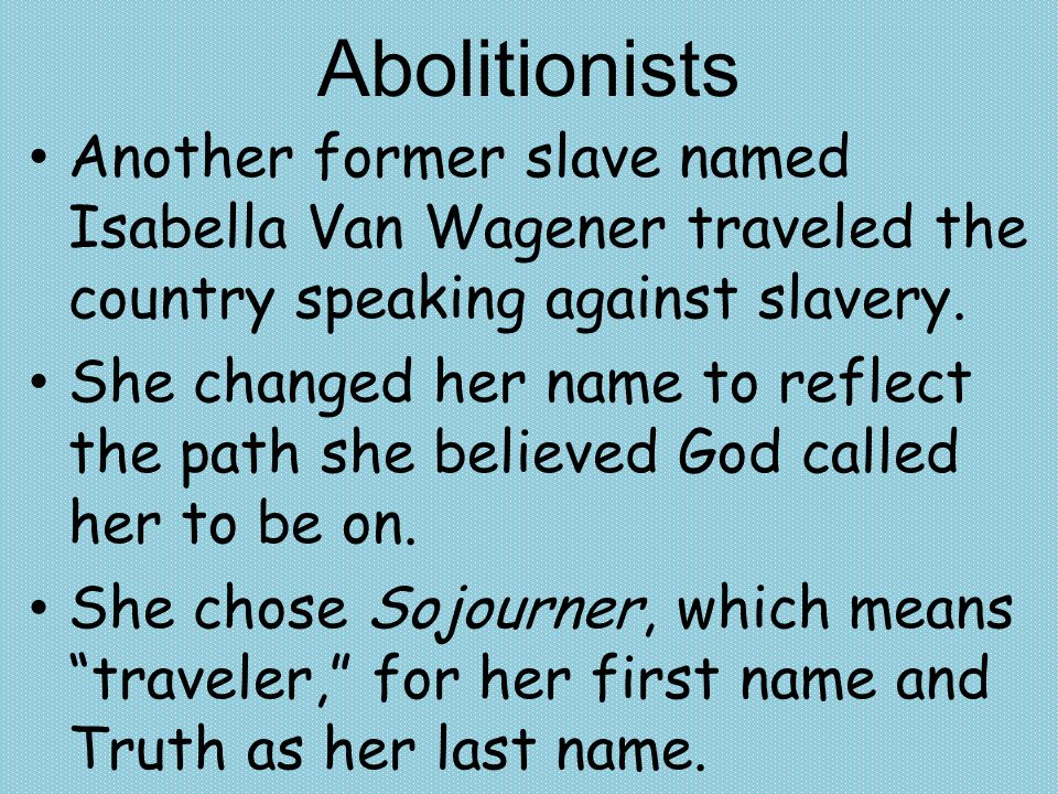 Abolitionists Another former slave named Isabella Van Wagener traveled the country speaking against slavery.