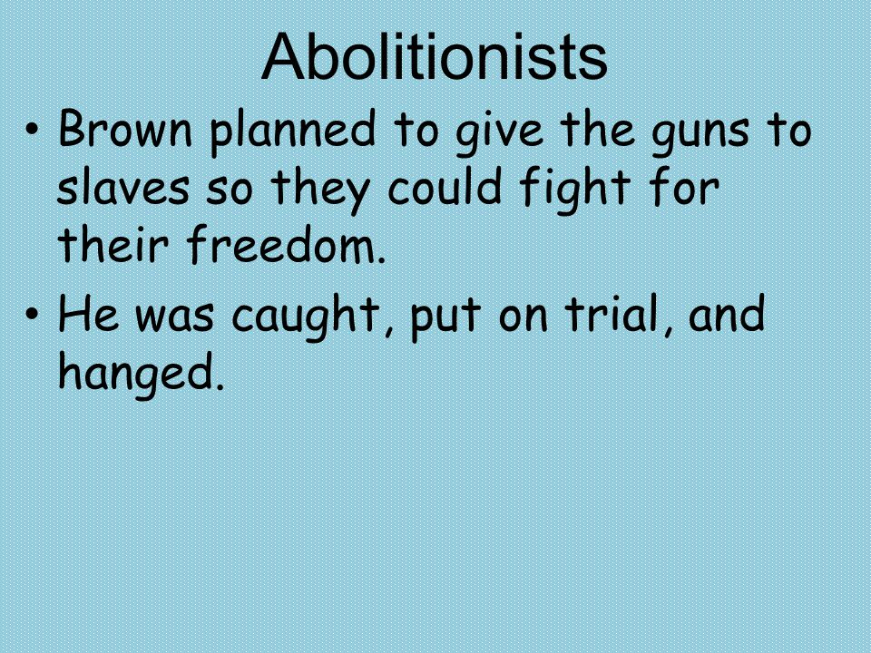 Abolitionists Brown planned to give the guns to slaves so they could fight for their freedom.