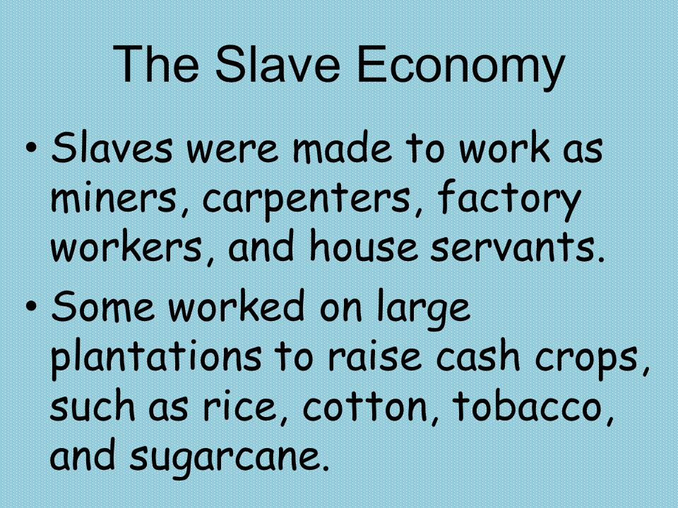 The Slave Economy Slaves were made to work as miners, carpenters, factory workers, and house servants.
