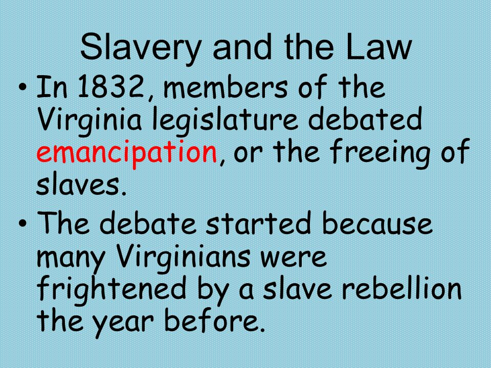 Slavery and the Law In 1832, members of the Virginia legislature debated emancipation, or the freeing of slaves.