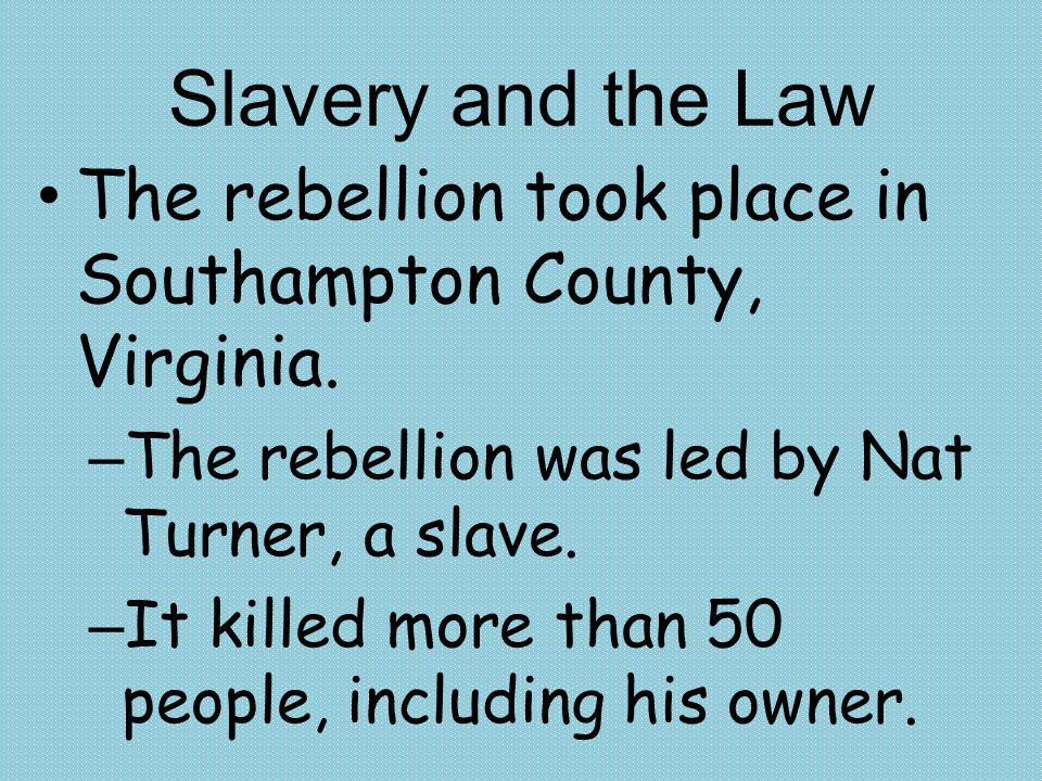 Slavery and the Law The rebellion took place in Southampton County, Virginia. The rebellion was led by Nat Turner, a slave.