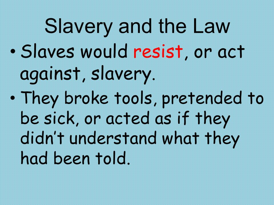 Slavery and the Law Slaves would resist, or act against, slavery.