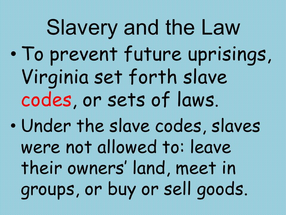 Slavery and the Law To prevent future uprisings, Virginia set forth slave codes, or sets of laws.