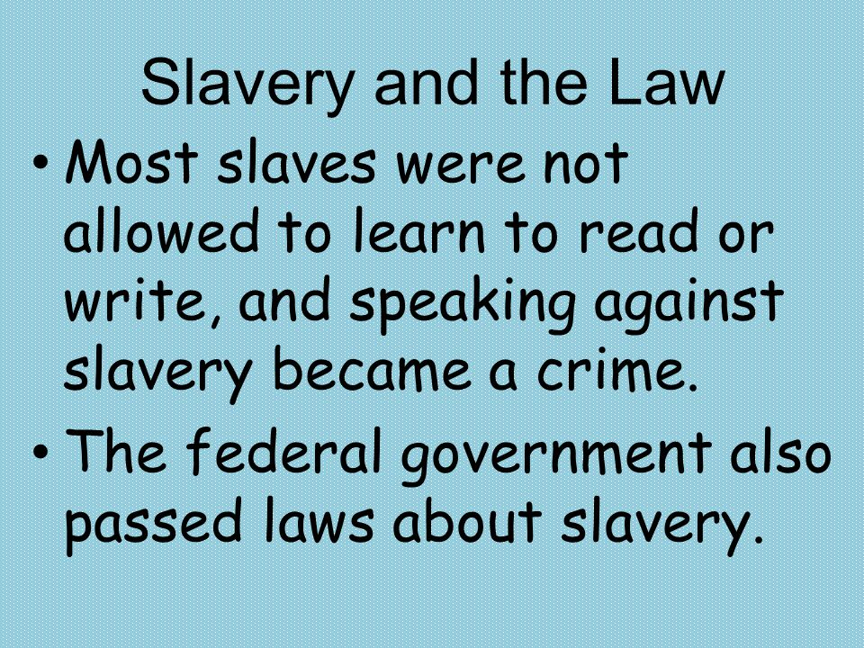 Slavery and the Law Most slaves were not allowed to learn to read or write, and speaking against slavery became a crime.