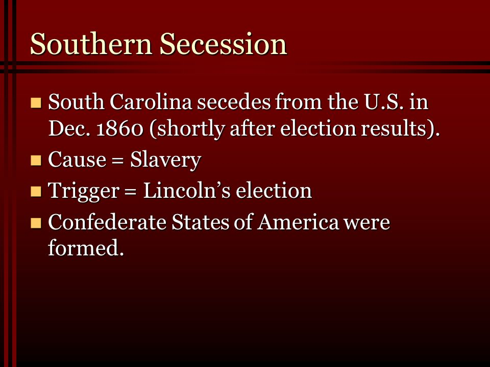Southern Secession South Carolina secedes from the U.S. in Dec. 1860 (shortly after election results).