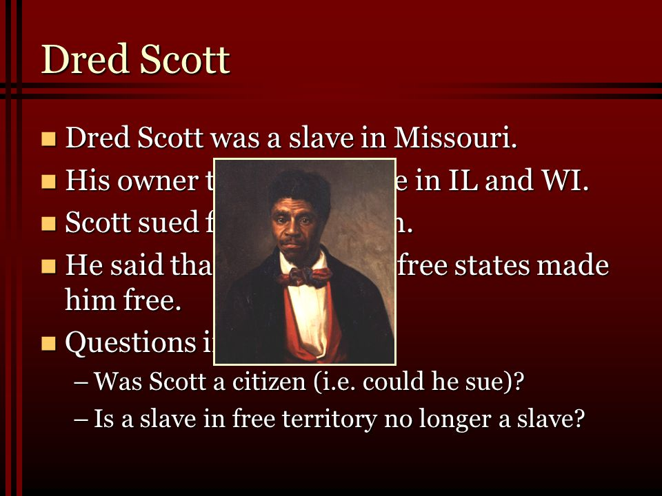 Dred Scott Dred Scott was a slave in Missouri.