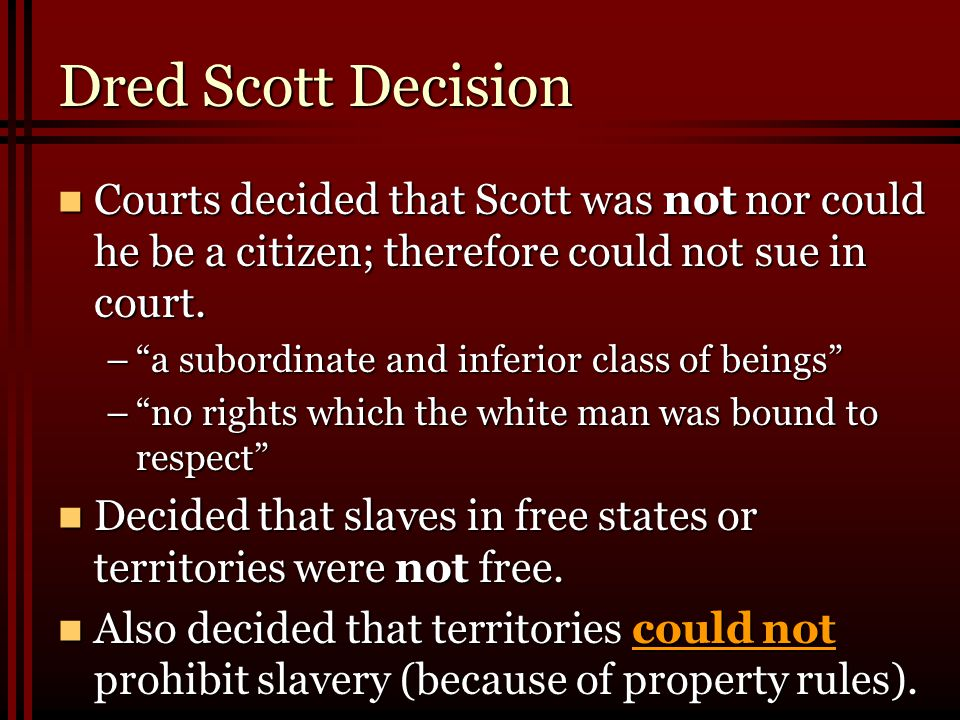 Dred Scott Decision Courts decided that Scott was not nor could he be a citizen; therefore could not sue in court.