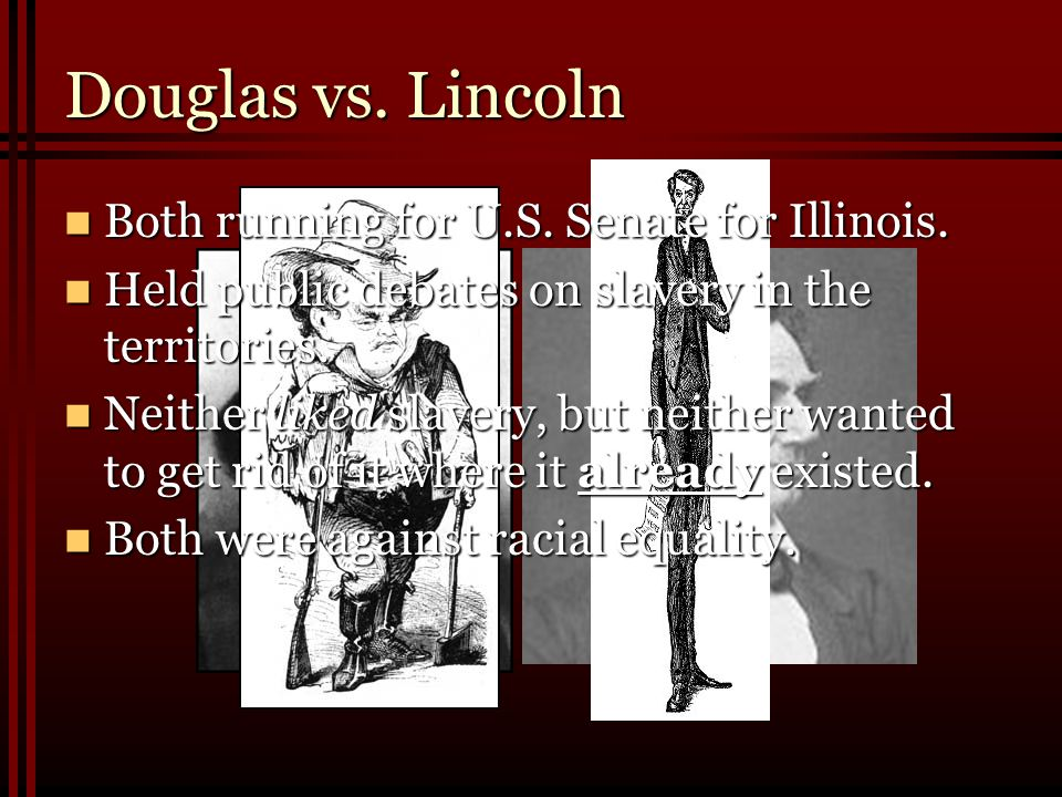 Douglas vs. Lincoln Both running for U.S. Senate for Illinois.