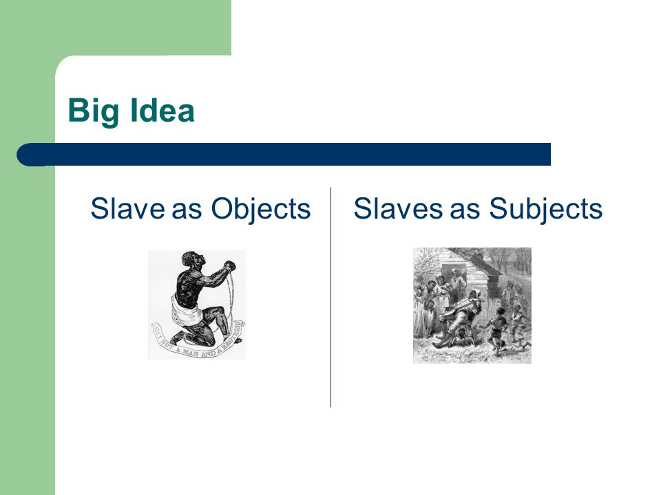 Big Idea Slave as Objects Slaves as Subjects
