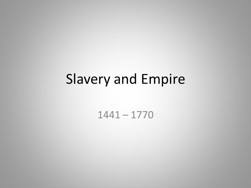 Slavery and Empire 1441 – 1770