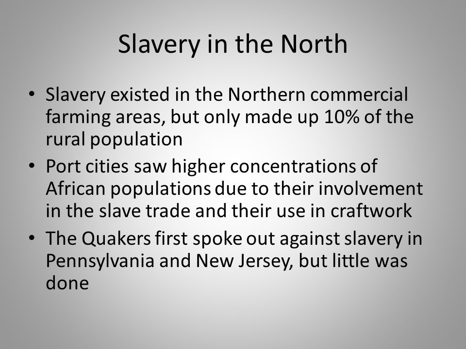 Slavery in the North Slavery existed in the Northern commercial farming areas, but only made up 10% of the rural population.