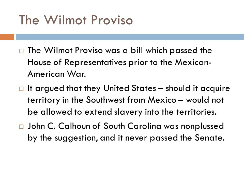 The Wilmot Proviso The Wilmot Proviso was a bill which passed the House of Representatives prior to the Mexican- American War.