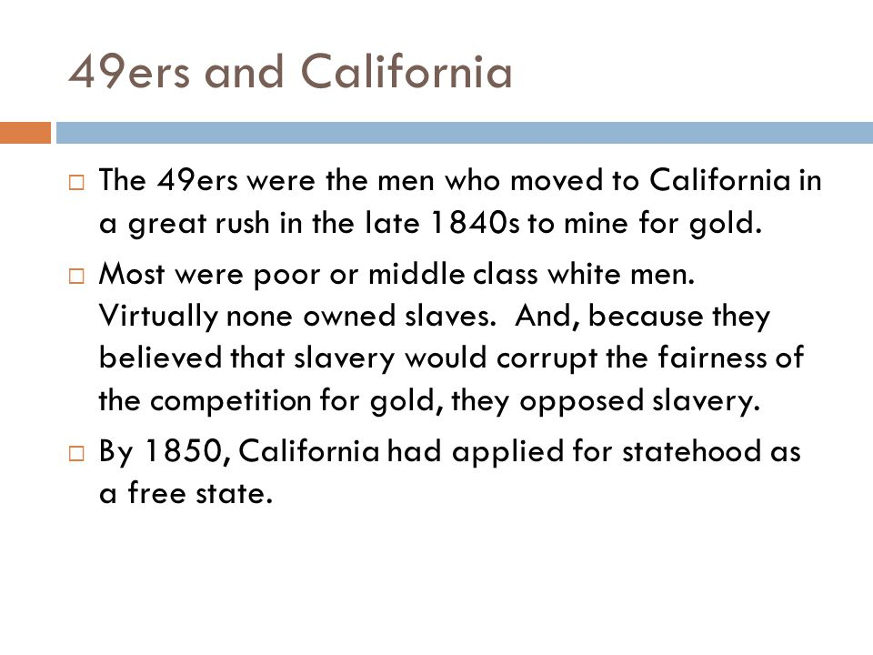 49ers and California The 49ers were the men who moved to California in a great rush in the late 1840s to mine for gold.