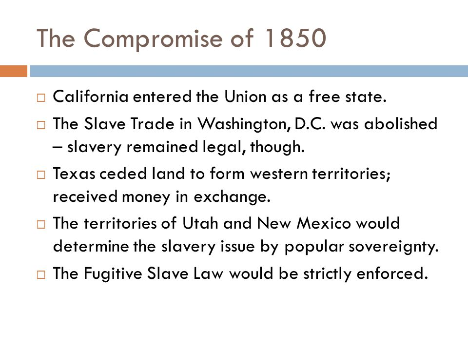 The Compromise of 1850 California entered the Union as a free state.