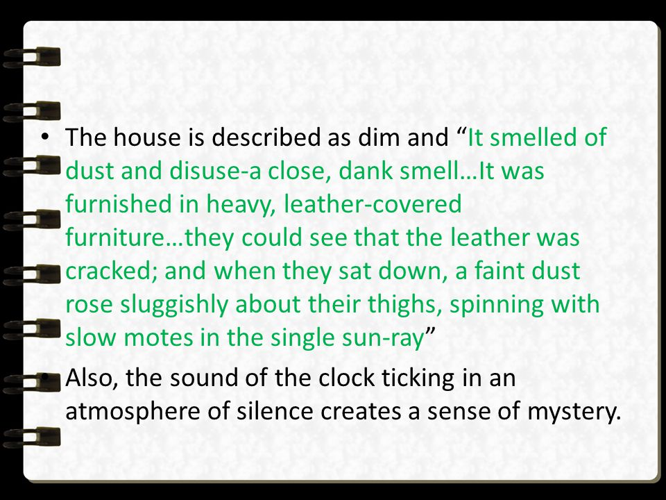 The house is described as dim and It smelled of dust and disuse-a close, dank smell…It was furnished in heavy, leather-covered furniture…they could see that the leather was cracked; and when they sat down, a faint dust rose sluggishly about their thighs, spinning with slow motes in the single sun-ray